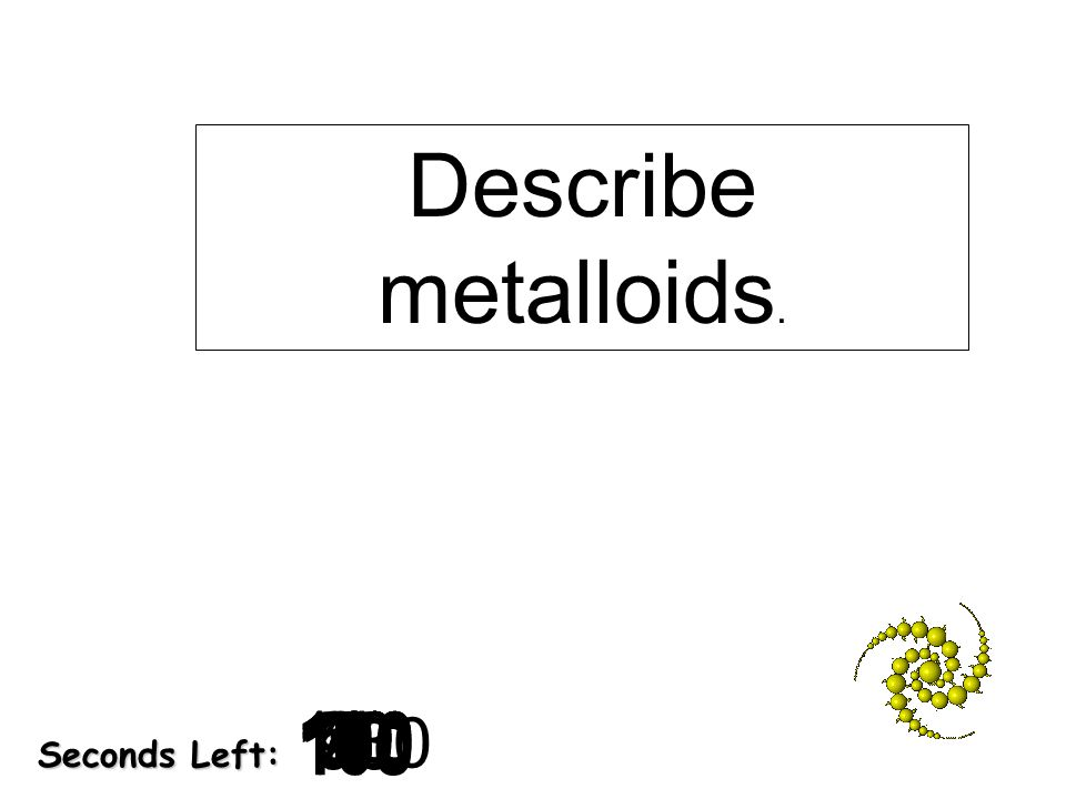 Describe metalloids. 9. 8. 10. 20. 30. 7. 5. 2. 3. 4. 180. 6. 40. 130. 140. 50. 120.