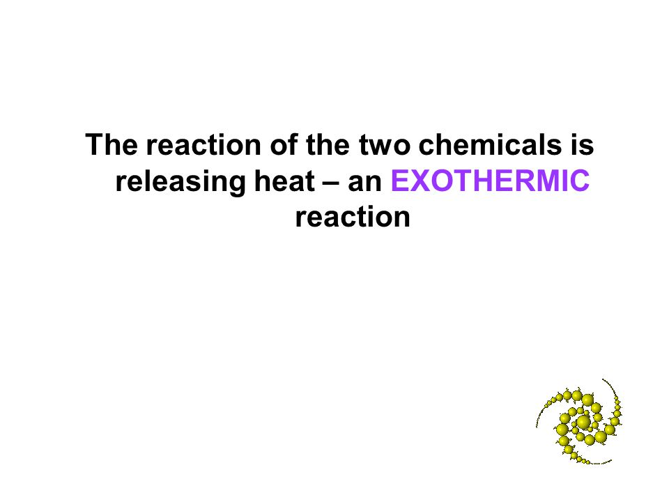 The reaction of the two chemicals is releasing heat – an EXOTHERMIC reaction