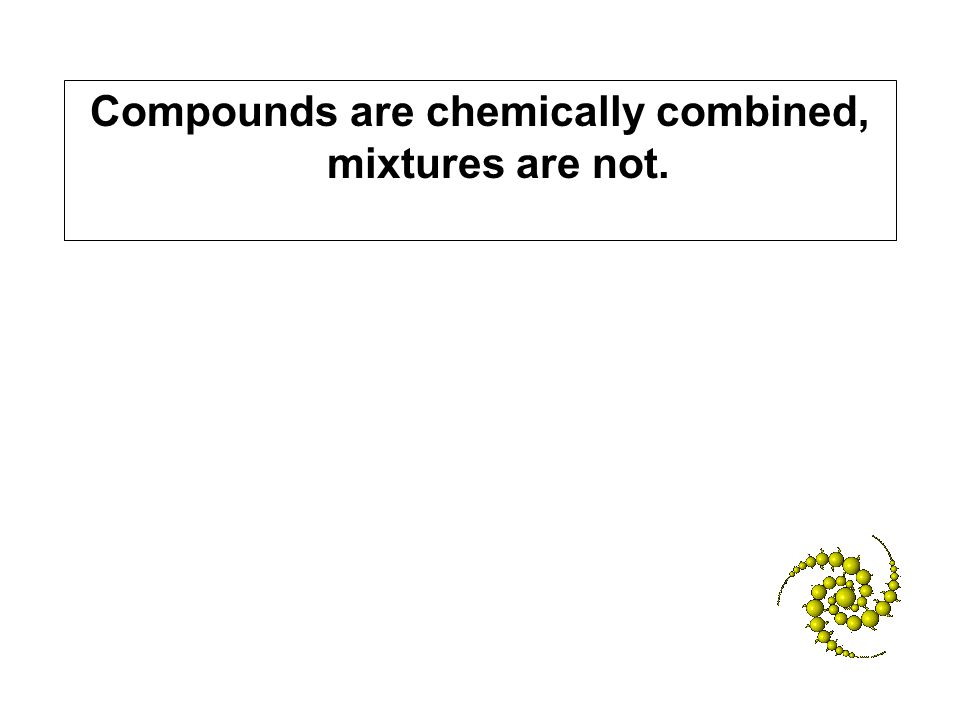 Compounds are chemically combined, mixtures are not.