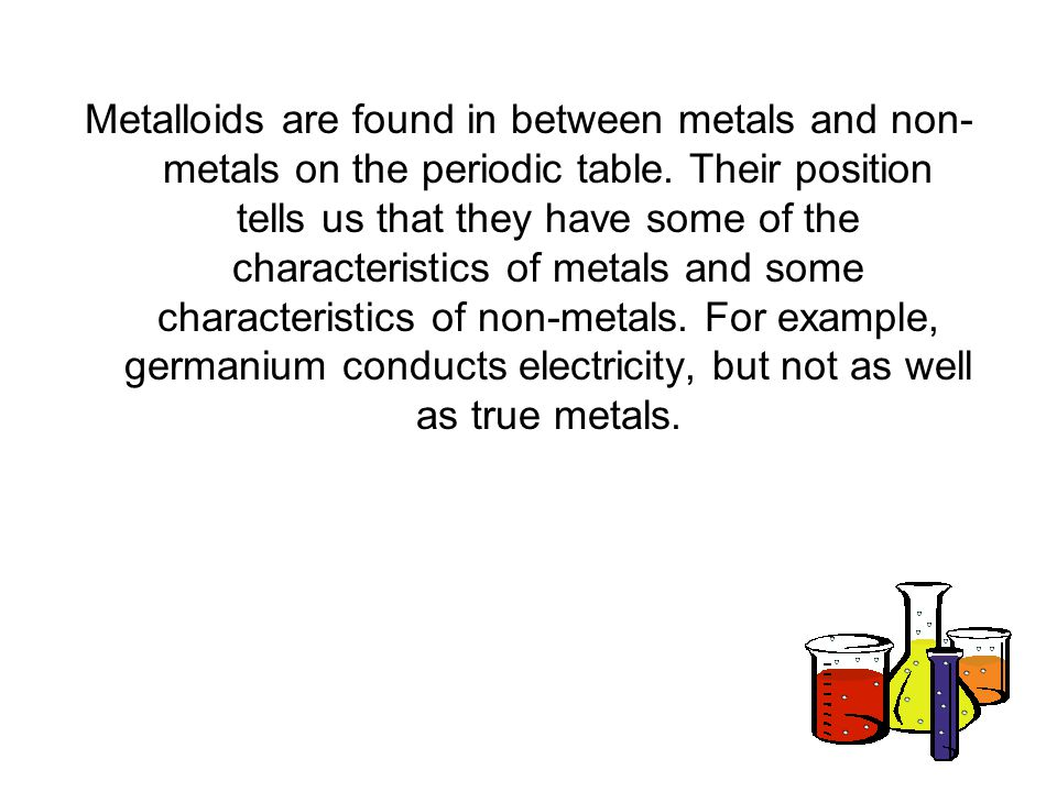 Metalloids are found in between metals and non-metals on the periodic table.