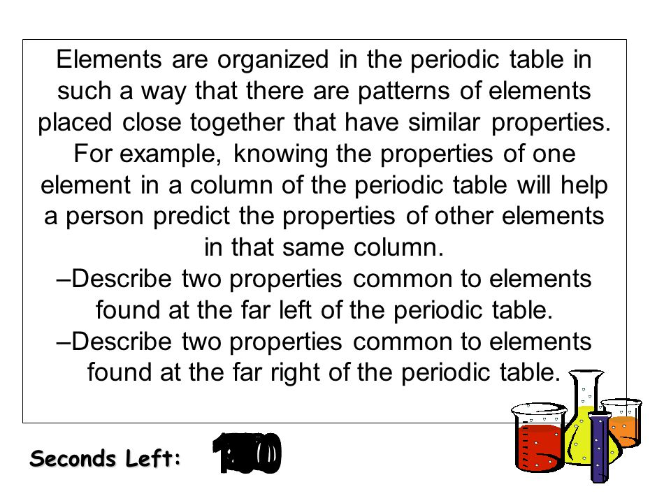 Elements are organized in the periodic table in such a way that there are patterns of elements placed close together that have similar properties. For example, knowing the properties of one element in a column of the periodic table will help a person predict the properties of other elements in that same column. –Describe two properties common to elements found at the far left of the periodic table. –Describe two properties common to elements found at the far right of the periodic table.