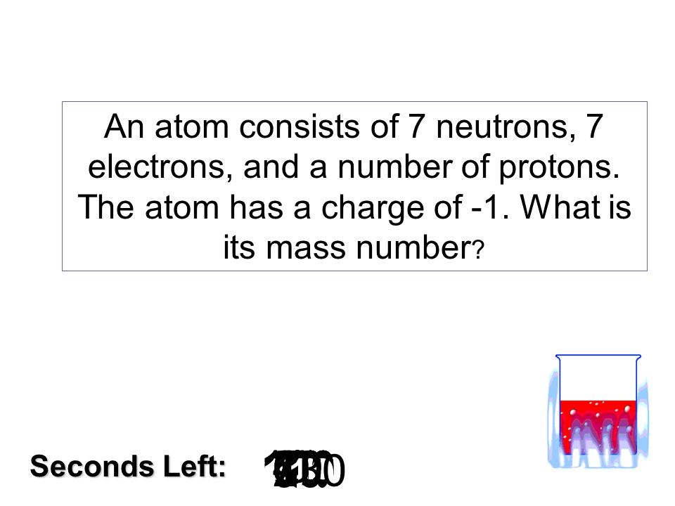An atom consists of 7 neutrons, 7 electrons, and a number of protons
