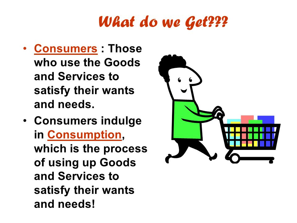 What do we Get Consumers : Those who use the Goods and Services to satisfy their wants and needs.