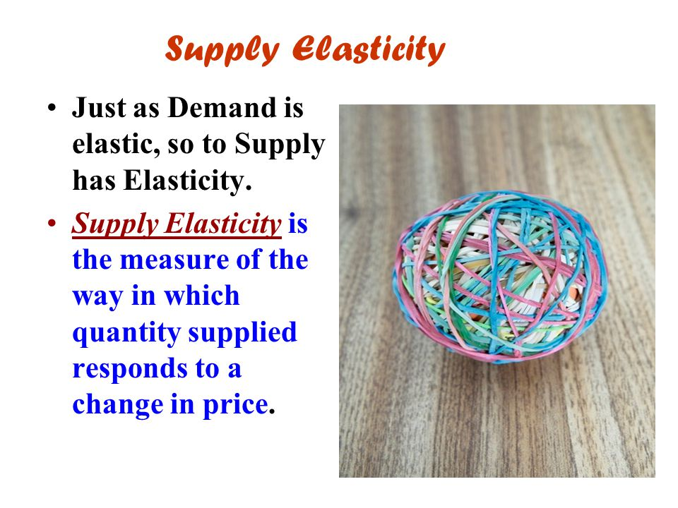 Supply Elasticity Just as Demand is elastic, so to Supply has Elasticity.