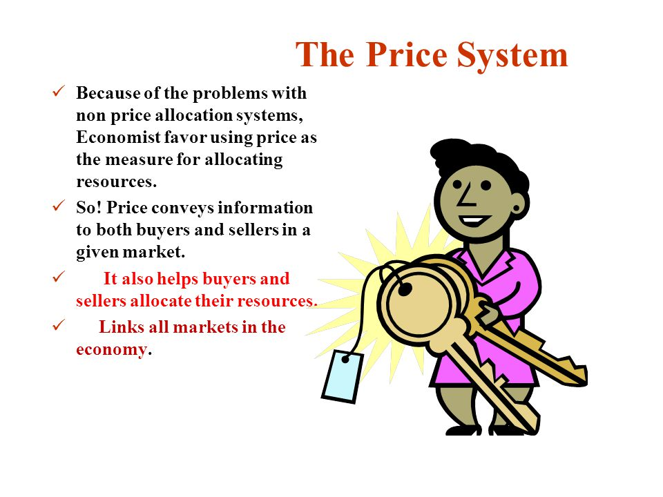 The Price System Because of the problems with non price allocation systems, Economist favor using price as the measure for allocating resources.