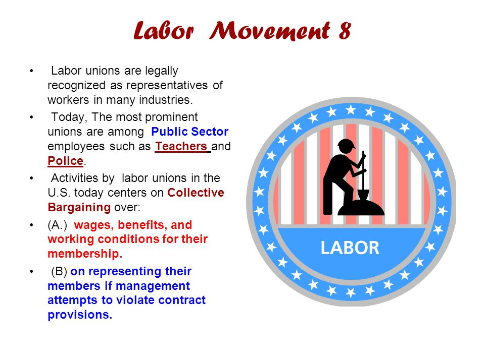 Labor Movement 8 Labor unions are legally recognized as representatives of workers in many industries.