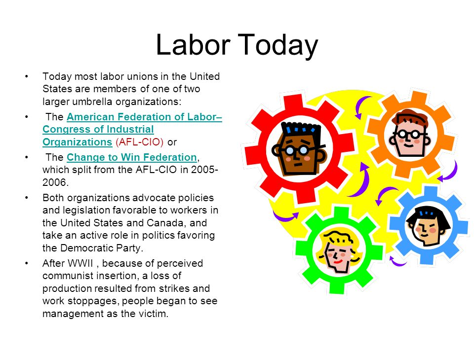 Labor Today Today most labor unions in the United States are members of one of two larger umbrella organizations: