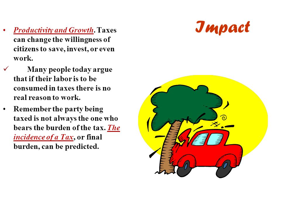 Impact Productivity and Growth. Taxes can change the willingness of citizens to save, invest, or even work.