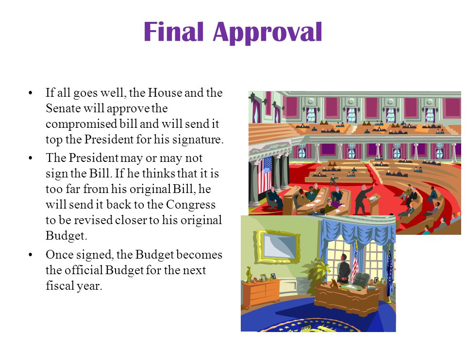Final Approval If all goes well, the House and the Senate will approve the compromised bill and will send it top the President for his signature.