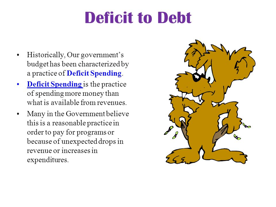 Deficit to Debt Historically, Our government's budget has been characterized by a practice of Deficit Spending.