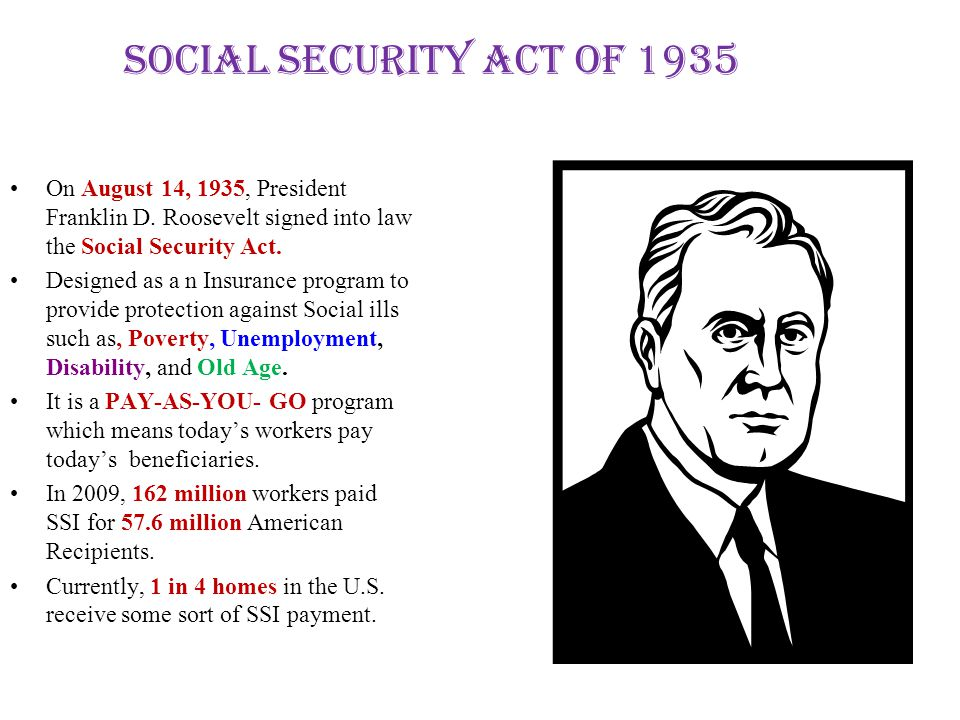 Social Security Act of 1935 On August 14, 1935, President Franklin D. Roosevelt signed into law the Social Security Act.