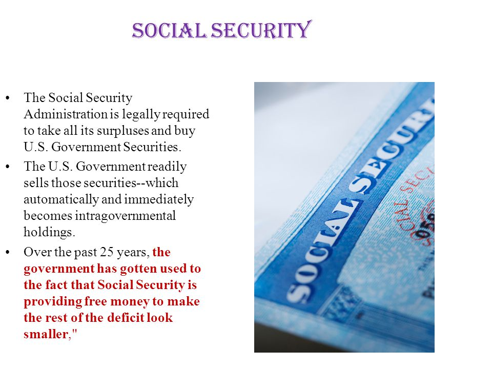 Social Security The Social Security Administration is legally required to take all its surpluses and buy U.S. Government Securities.