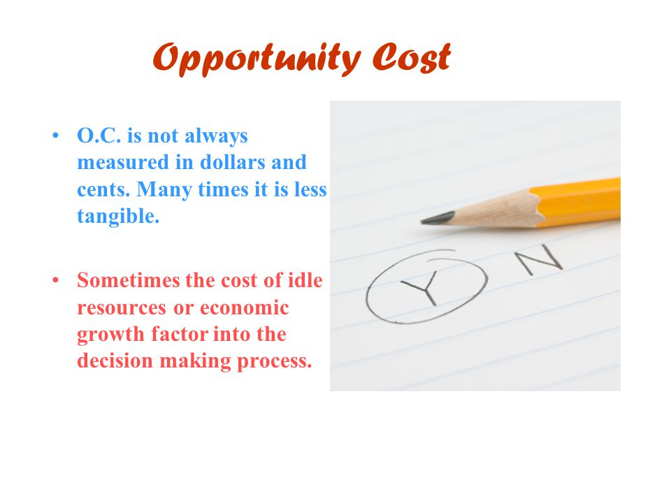 Opportunity Cost O.C. is not always measured in dollars and cents. Many times it is less tangible.