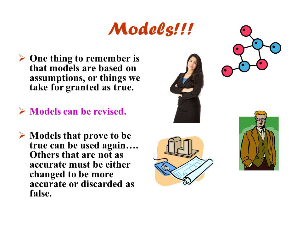 Models!!! One thing to remember is that models are based on assumptions, or things we take for granted as true.
