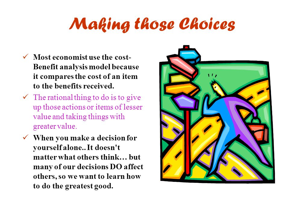 Making those Choices Most economist use the cost-Benefit analysis model because it compares the cost of an item to the benefits received.