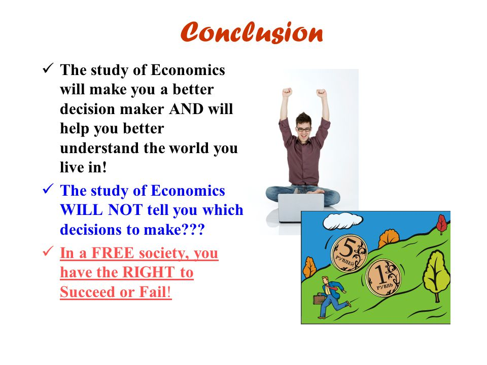 Conclusion The study of Economics will make you a better decision maker AND will help you better understand the world you live in!
