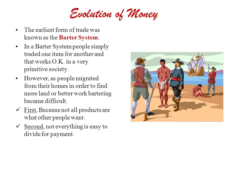 Evolution of Money The earliest form of trade was known as the Barter System.