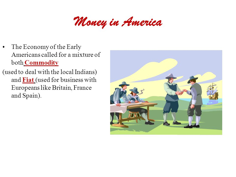 Money in America The Economy of the Early Americans called for a mixture of both Commodity.