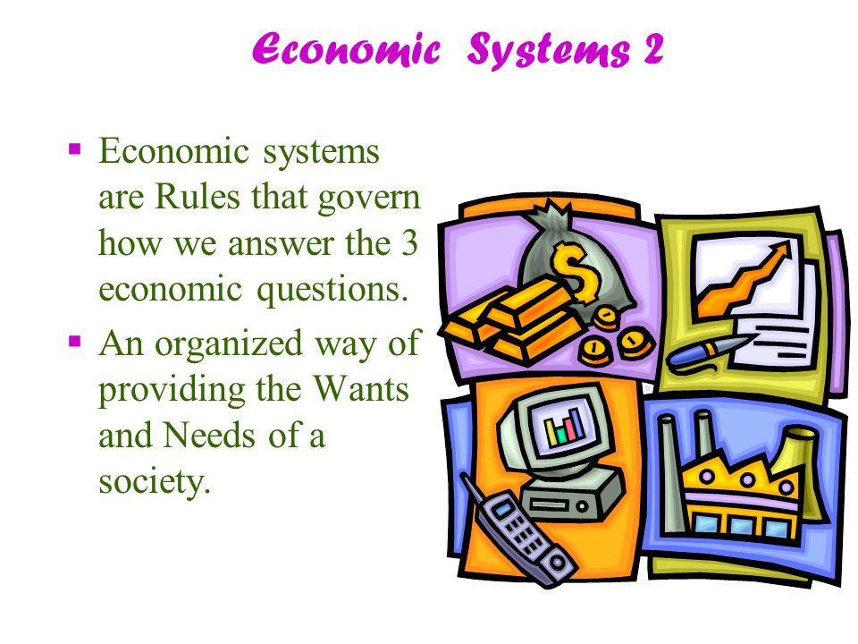 Economic Systems 2 Economic systems are Rules that govern how we answer the 3 economic questions.