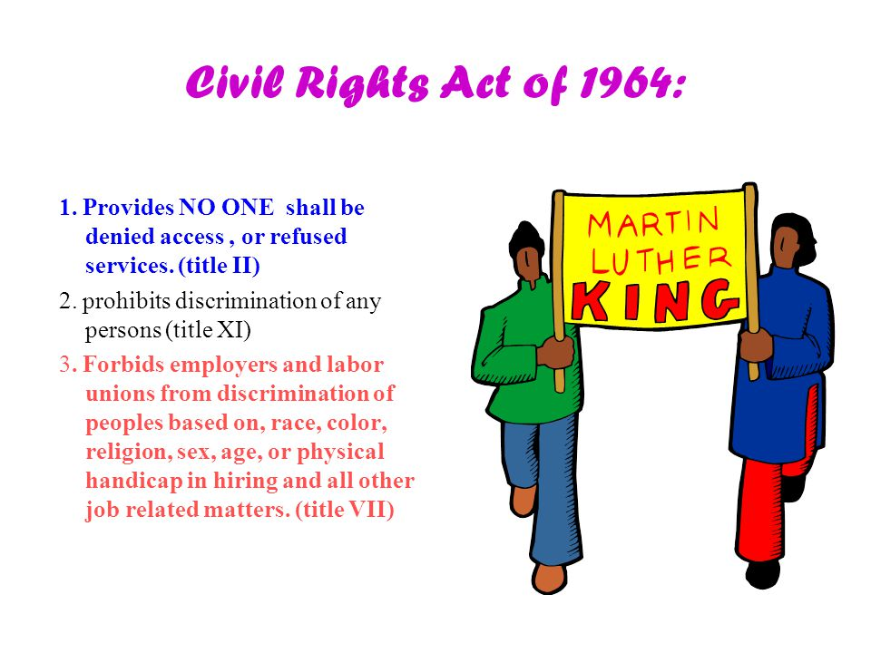 Civil Rights Act of 1964: 1. Provides NO ONE shall be denied access , or refused services. (title II)