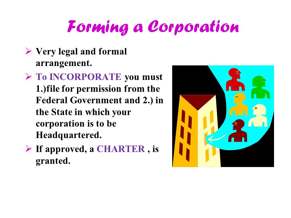 Forming a Corporation Very legal and formal arrangement.