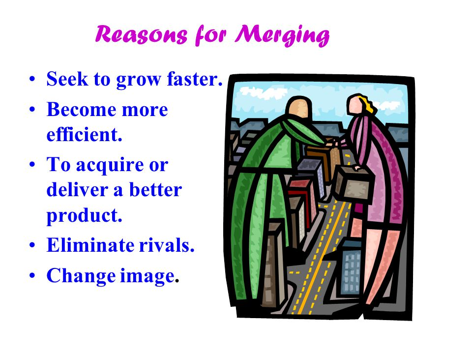 Reasons for Merging Seek to grow faster. Become more efficient.