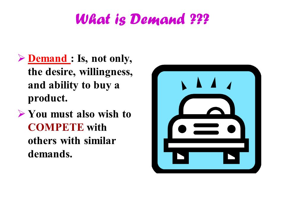 What is Demand Demand : Is, not only, the desire, willingness, and ability to buy a product.