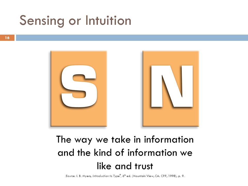 Sensing or Intuition The way we take in information and the kind of information we like and trust.