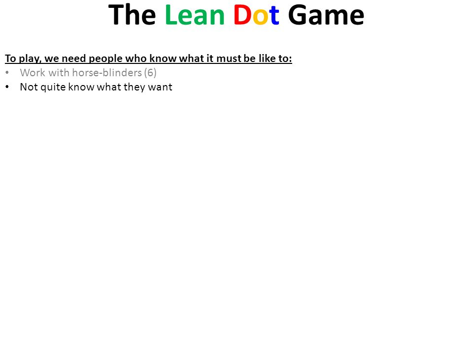 The Lean Dot Game To play, we need people who know what it must be like to: Work with horse-blinders (6)