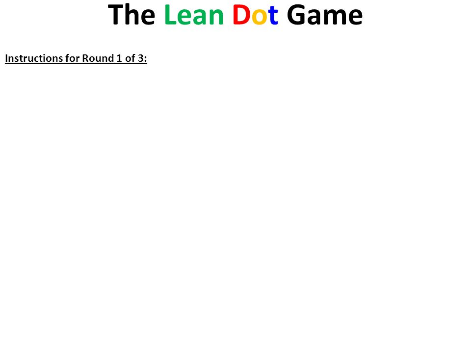 The Lean Dot Game Instructions for Round 1 of 3: