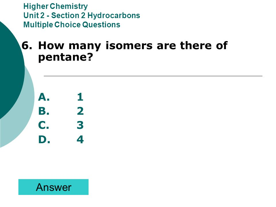 6. How many isomers are there of pentane A. 1 B. 2 C. 3 D. 4