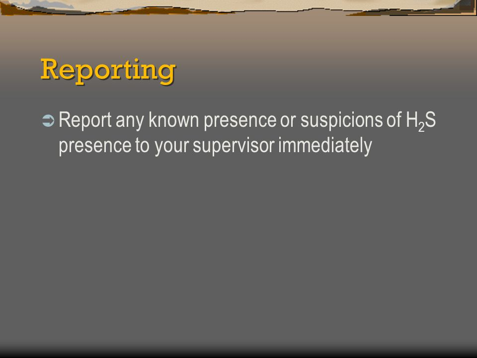 Reporting Report any known presence or suspicions of H2S presence to your supervisor immediately
