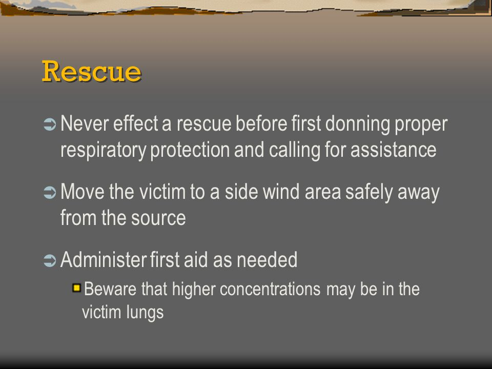 Rescue Never effect a rescue before first donning proper respiratory protection and calling for assistance.