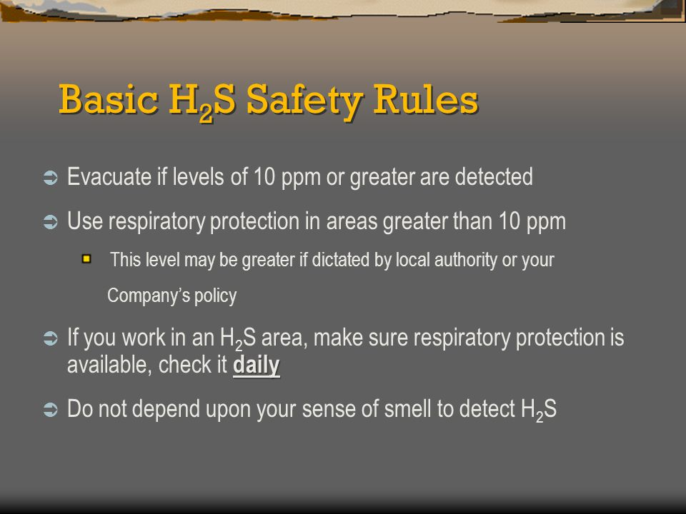 Basic H2S Safety Rules Evacuate if levels of 10 ppm or greater are detected. Use respiratory protection in areas greater than 10 ppm.