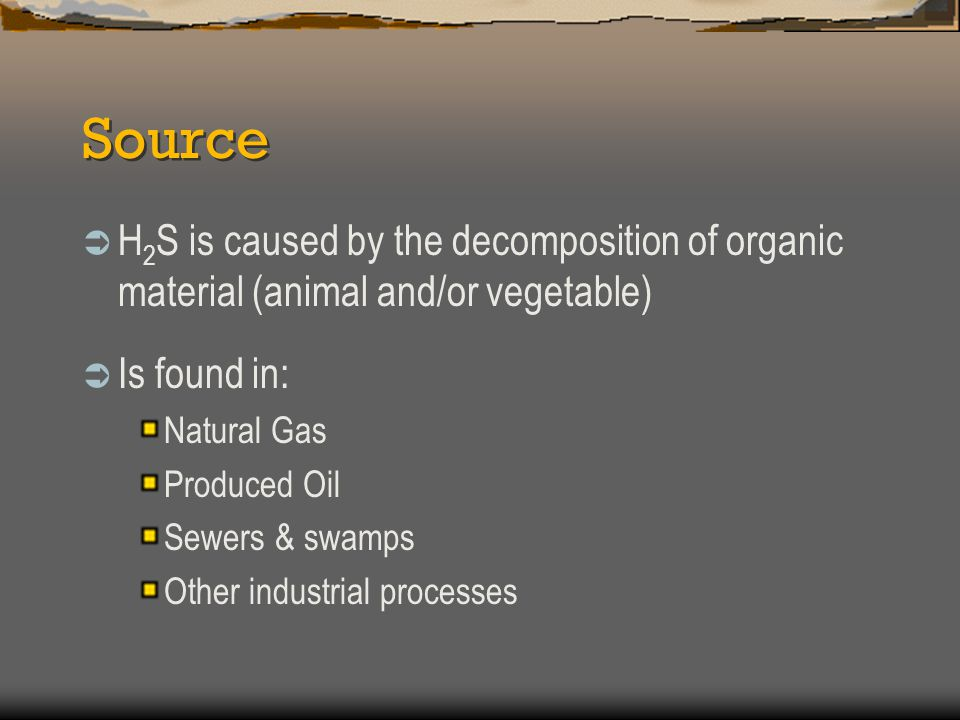Source H2S is caused by the decomposition of organic material (animal and/or vegetable) Is found in:
