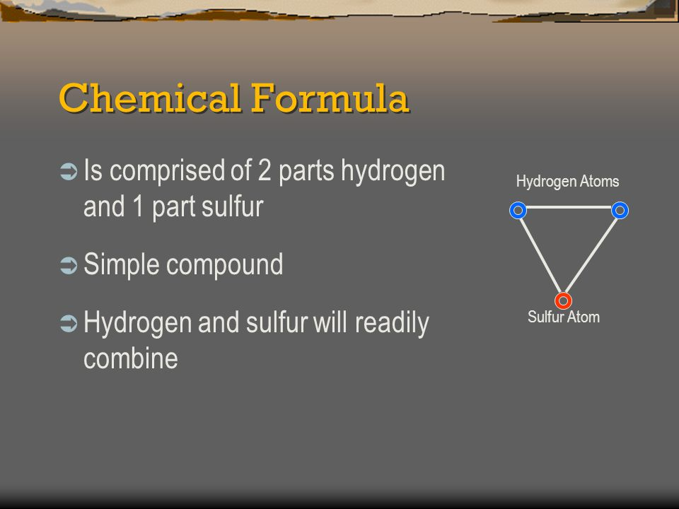 Chemical Formula Is comprised of 2 parts hydrogen and 1 part sulfur