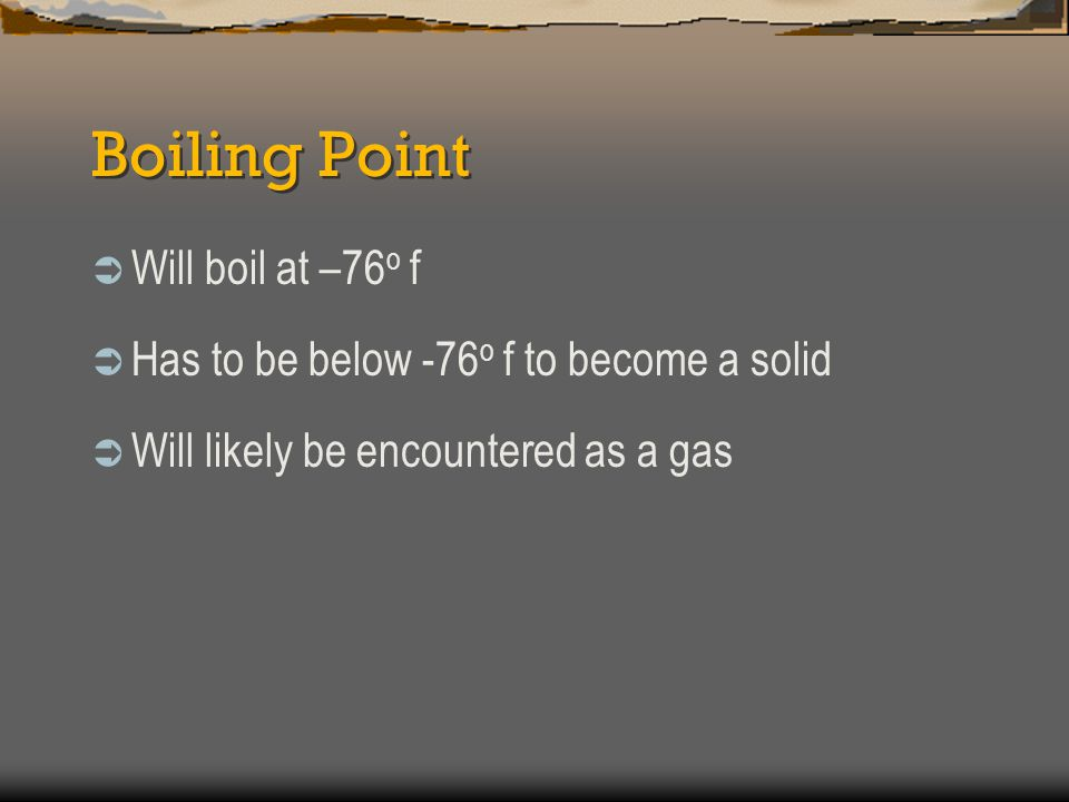 Boiling Point Will boil at –76o f