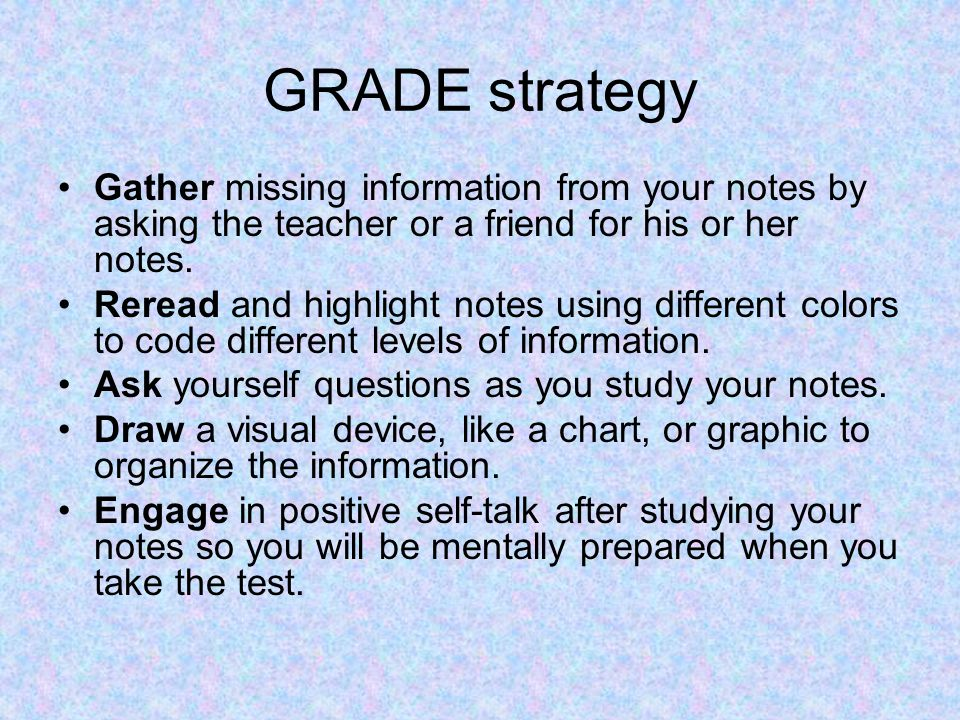 GRADE strategy Gather missing information from your notes by asking the teacher or a friend for his or her notes.