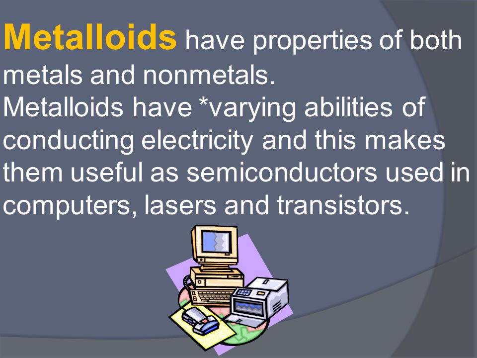 Metalloids have properties of both metals and nonmetals