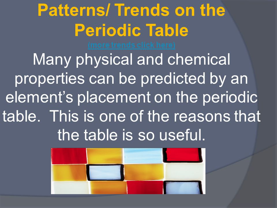Patterns/ Trends on the Periodic Table (more trends click here) Many physical and chemical properties can be predicted by an element's placement on the periodic table.
