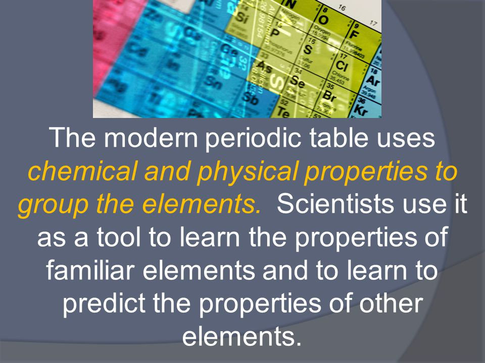The modern periodic table uses chemical and physical properties to group the elements.