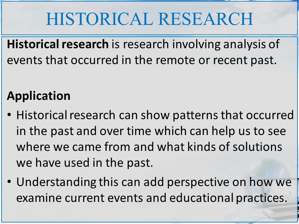 HISTORICAL RESEARCH Historical research is research involving analysis of events that occurred in the remote or recent past.