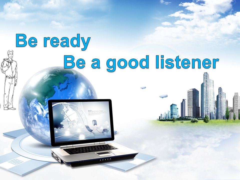 Be ready Be a good listener