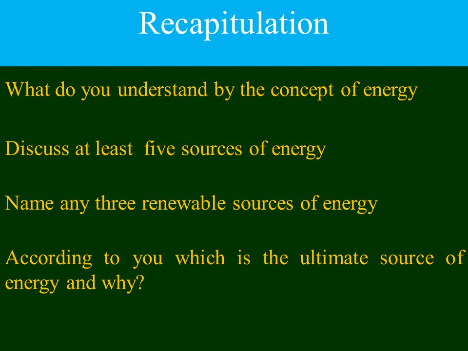 Recapitulation What do you understand by the concept of energy