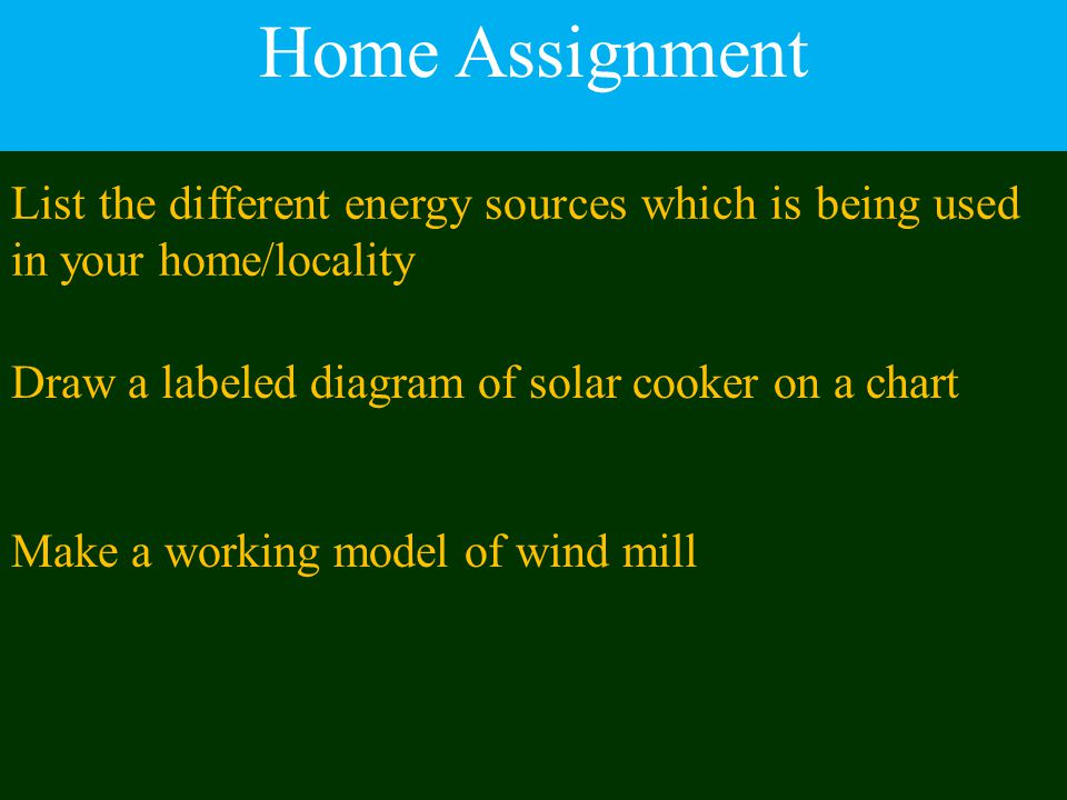 Home Assignment List the different energy sources which is being used in your home/locality. Draw a labeled diagram of solar cooker on a chart.