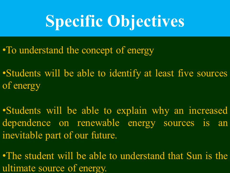 Specific Objectives To understand the concept of energy