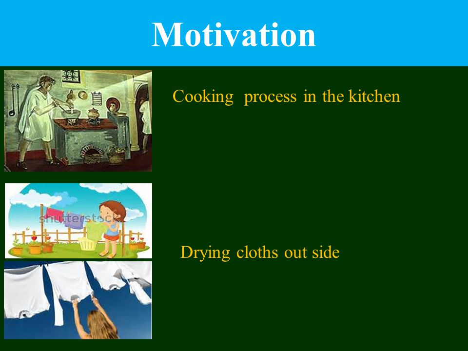Motivation Cooking process in the kitchen Drying cloths out side