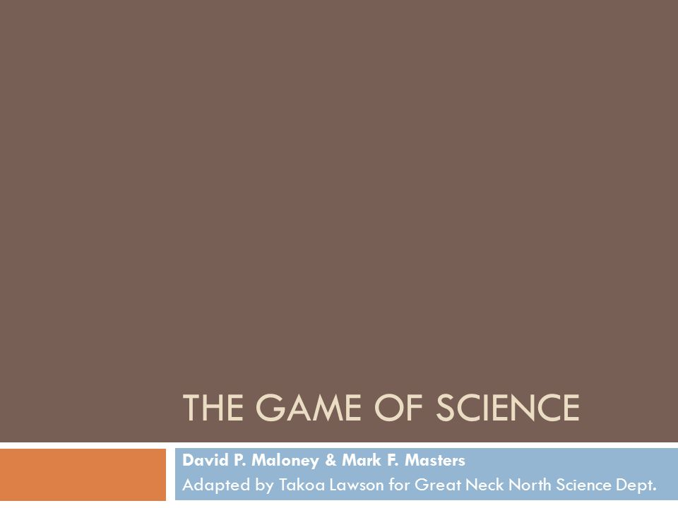 The Game of Science David P. Maloney & Mark F. Masters