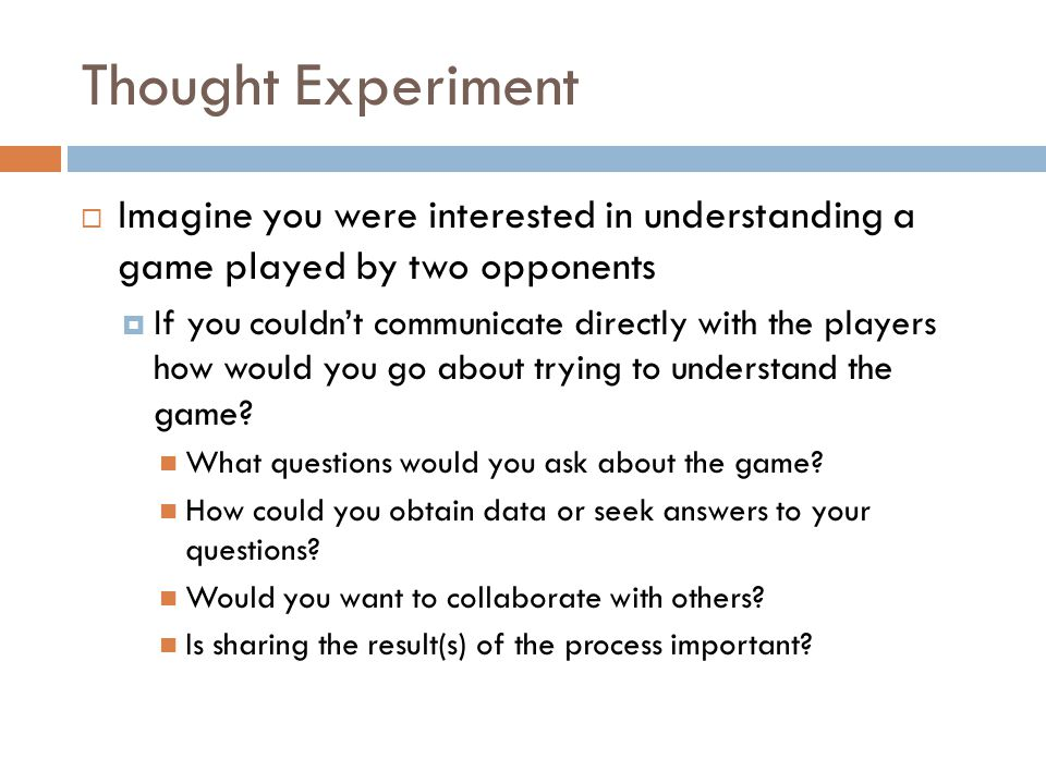 Thought Experiment Imagine you were interested in understanding a game played by two opponents.