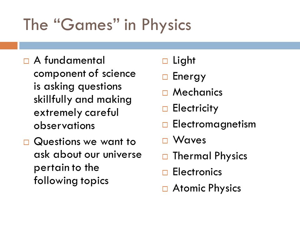 The Games in Physics A fundamental component of science is asking questions skillfully and making extremely careful observations.